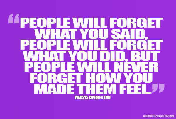 """Maya Angelou quote """"People will forget what you said, people will forget what you did, but people will never forget how you make them feel."""""""
